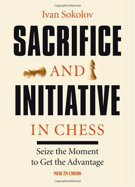 Sacrifice and Initiative in Chess – Seize the Moment to Get the Advantage – Ivan Sokolov | Chess on the net | Scoop.it