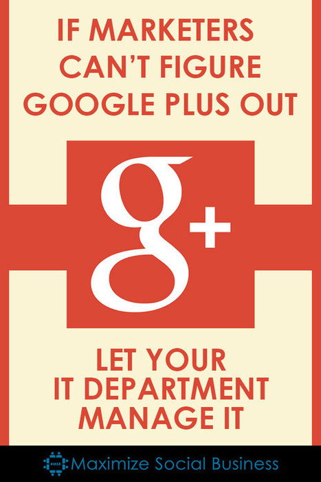 If Marketers Can't Figure Google Plus Out, Let Your IT Group Run It | GooglePlus Expertise | Scoop.it