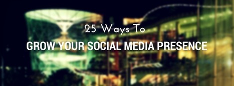 25 Ways to Grow Your Social Media Presence | Online Marketing Tools and Tips | Scoop.it