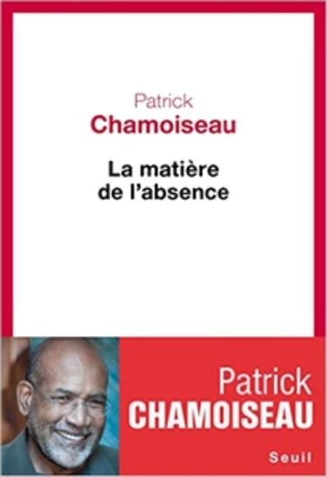 """Patrick Chamoiseau, """"La matière de l'absence"""" (Seuil, 2016), p. 120-122   Culture afro-caribéenne   Scoop.it"""