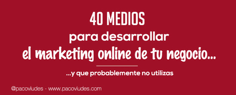 40 medios para desarrollar el marketing online de tu negocio I pacoviudes.com | Social Media | Scoop.it