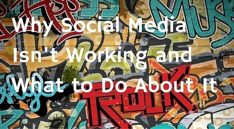 Why Social Media Isn't Working and What to Do About It | Surviving Social Chaos | Scoop.it
