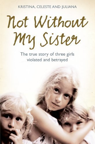 Not Without My Sister: The True Story of Three Girls Violated and Betrayed by Those They Trusted | Ebook Shop | Scoop.it