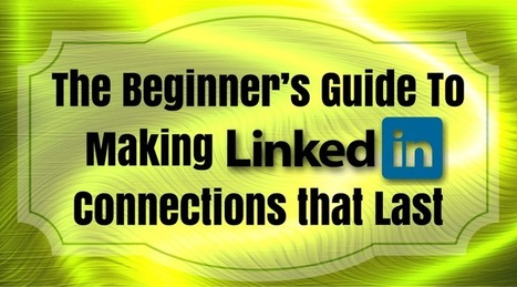 The Beginner's Guide To Making LinkedIn Connections That Last | Social Media Tips | Scoop.it