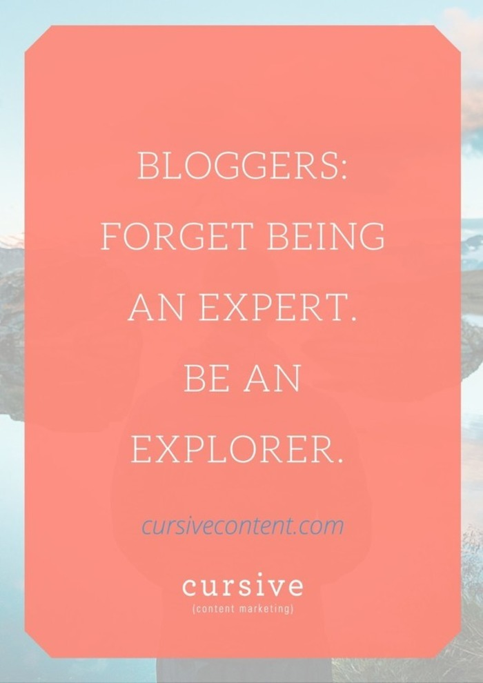 Bloggers: Forget Being an Expert. Be an Explorer. | Business in a Social Media World | Scoop.it