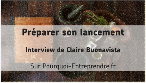 Préparer son lancement : interview de Claire Buonavista | Pourquoi entreprendre | Scoop.it