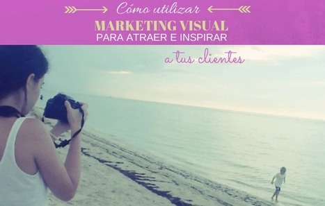 Cómo utilizar Marketing Visual para inspirar a tus clientes I Riolan | SEO & Social Media Marketing | Scoop.it