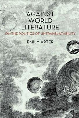 Against World Literature: On the Politics of Untranslatability, by Emily Apter | lire n'est pas une fiction | Scoop.it