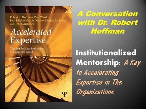 Accelerating Organizational Expertise with Institutionalized Mentorship: Interview with Dr. Robert Hoffman | Personal Resonance © - Accelerating Time-to-Expertise | Scoop.it