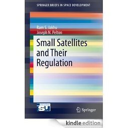 A New Book on Small Satellites and Their Regulation by Ram S. Jakhu & Joseph N. Pelton | Space Technologies | Scoop.it