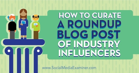 How to Curate a Roundup Blog Post of Industry Influencers : Social Media Examiner | Public Relations & Social Media Insight | Scoop.it