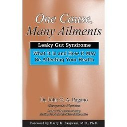 One Cause, Many Ailments: Leaky Gut Syndrome: What It Is and How It May Be Affecting Your Health John O. A. Pagano and D.C.
