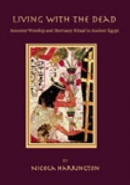 """Living with the Dead : Ancestor Worship and Mortuary Ritual in Ancient Egypt"", by Nicola Harrington 