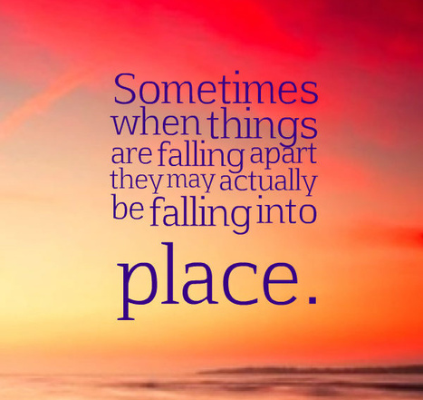 Sometimes when things are falling apart they may actually be falling into place. | Picture Quotes and Proverbs | Scoop.it