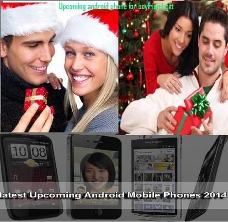 Upcoming android phones 2014 as gifts for boyfriend | Mobiles and computers | Scoop.it