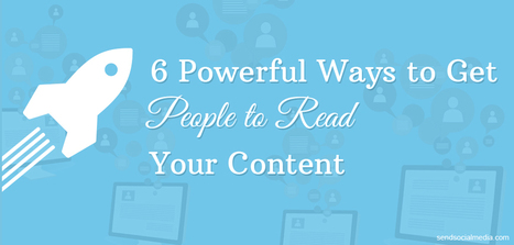 6 Powerful Ways to Get People to Read Your Content   Social Media How To   Scoop.it