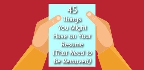 45 Things You Might Have on Your Resume (That Need to Be Removed) | Executive Coaching Growth | Scoop.it