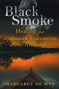 Black Smoke: Healing and Ayahuasca Shamanism in the Amazon by Margaret de Wys -   Ayahuasca  アヤワスカ   Scoop.it