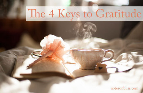 The 4 Keys to Gratitude - Notes on Bliss | Happiness and Creating the Beautiful Life of Your Dreams | Scoop.it
