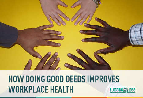 How Doing Good Deeds Improves Workplace Health | Blogging4Jobs | Culture Dig | Scoop.it