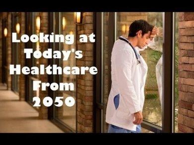 Looking Back At Today's Healthcare From The Future in 2050 - Video | Health Care Business | Scoop.it