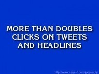 Can You Double Your Clicks with the Jeopardy Effect? | Social Marketing Strategy | Scoop.it