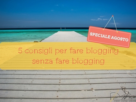 5 consigli per fare blogging senza fare blogging (ad agosto) - Ludovica De Luca | Web Content Enjoyneering | Scoop.it