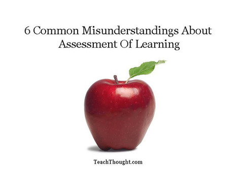 6 Common Misunderstandings About Assessment Of Learning | Assessment for Learning | Scoop.it