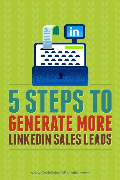 5 Steps to Generate More LinkedIn Sales Leads : Social Media Examiner | Linkedin for Business Marketing | Scoop.it