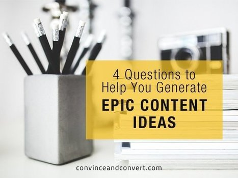 4 Questions to Help You Generate Epic Content Ideas | Convince and Convert: Social Media Strategy and Content Marketing Strategy | Content Marketing | Scoop.it
