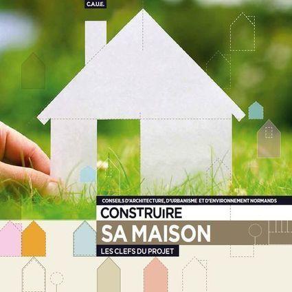 Construire sa maison : Les clés du projet | Conseil d'architecture, d'urbanisme et d'environnement de la Seine-Maritime | La SELECTION - Revue de presse du CAUE des Vosges | Scoop.it