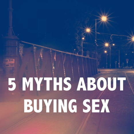 5 MYTHS ABOUT BUYING SEX | #Prostitution : Enjeux politiques et sociétaux (French AND English) | Scoop.it