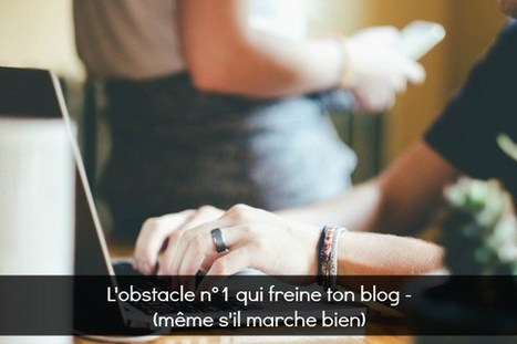 Le principal obstacle qui freine ton blog | Be Marketing 3.0 | Scoop.it