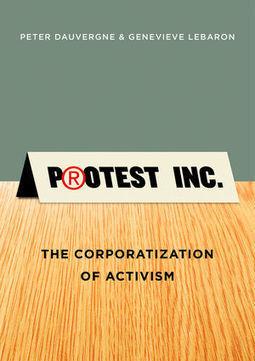 Protest Inc.: The Corporatization of Activism - Peter Dauvergne, Genevieve LeBaron | Digital Protest | Scoop.it