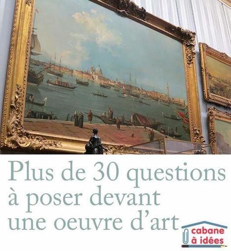 Plus de 30 questions à poser devant une oeuvre d'art | La cabane à idées | fle&didaktike | Scoop.it