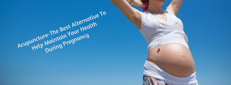 Acupuncture-The Best Alternative To Help Maintain Your Health During Pregnancy | Alternative health Treatment | Scoop.it