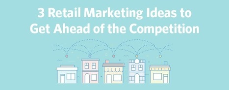 3 Retail Marketing Ideas to Get Ahead of the Competition | Future of Retail | Scoop.it