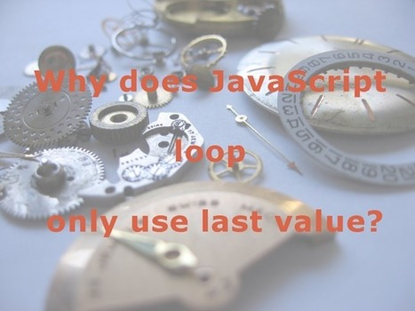 Why does JavaScript loop only use last value? | Web tools and technologies | Scoop.it