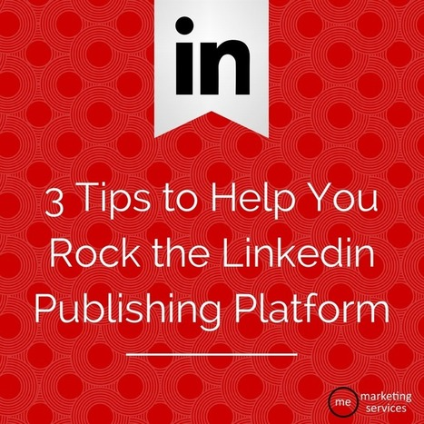 3 Tips to Help You Rock the Linkedin Publishing Platform | Business in a Social Media World | Scoop.it