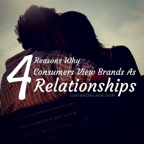 4 Reasons Why Consumers View Brands As Relationships - Juntae DeLane | Customer Engagement | Scoop.it