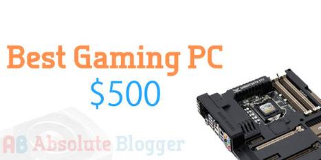 Build an Epic Performing Best Gaming PC Under $500-$600! ~ Absolute Blogger | Gadgets and Gizmos | Scoop.it