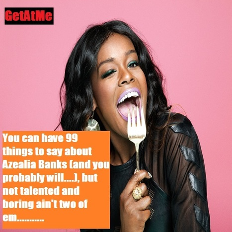 """GetAtMe """"you can have 99 things to say about Azealia Banks but not talented or boring ain't 2 of em...."""" 