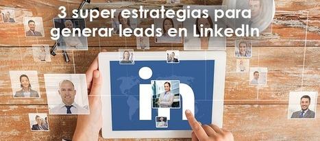 3 super estrategias para generar leads en LinkedIn | #social_media y otras cosas de internet | Scoop.it