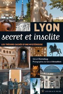 Lyon secret et insolite, découvrir la ville autrement | Gérard Corneloup et Gérard Amsellem | Editons Les Beaux Jours | Balades Lyonnaises | Scoop.it