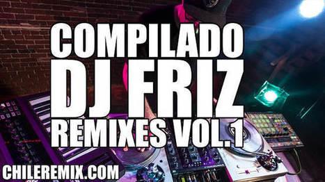 Dj Friz Pack Compilado Remixes Vol. 1 | Chile Remix | Scoop.it