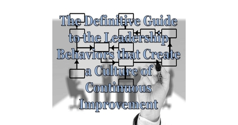 The Definitive Guide to the #Leadership Behaviors that Create a Culture of Continuous Improvement | Making #love and making personal #branding #leadership | Scoop.it