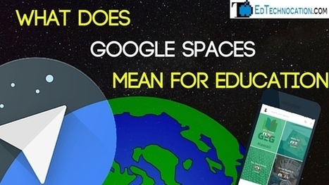 EdTechnocation: What Does Google Spaces Mean for Education | Keeping up with Ed Tech | Scoop.it