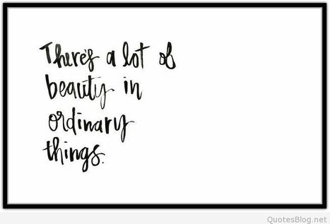 Beauty in ordinary things saying | Wallpapers | Scoop.it