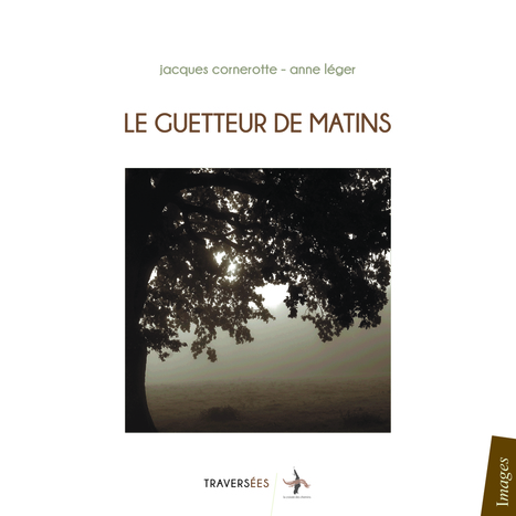 Jacques Cornerotte & Anne Léger, Le guetteur de matins, Editions Traversées, La Croisée des Chemins, Juillet 2015, 188 pages. | Traversées aime et publie sur son site | Scoop.it