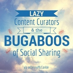 Lazy Content Curators & the Bugaboos of Social Sharing by @DennyMcCorkle | MarketingHits | Scoop.it